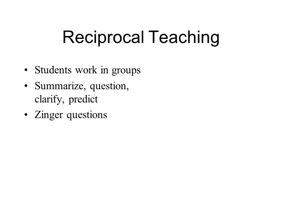 Reciprocal Teaching Students work in groups Summarize, question, clarify, predict Zinger questions