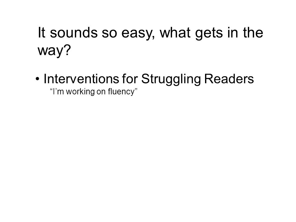 It sounds so easy, what gets in the way? Interventions for Struggling Readers Im working on fluency
