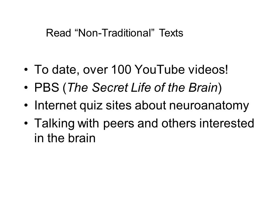 Read Non-Traditional Texts To date, over 100 YouTube videos! PBS (The Secret Life of the Brain) Internet quiz sites about neuroanatomy Talking with pe