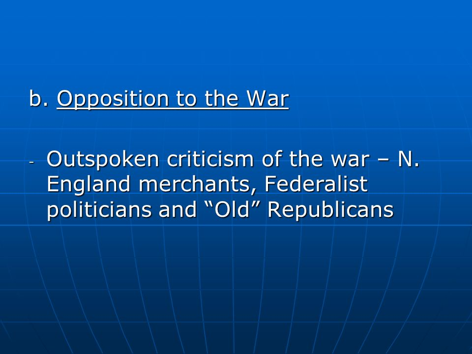 b. Opposition to the War - Outspoken criticism of the war – N. England merchants, Federalist politicians and Old Republicans