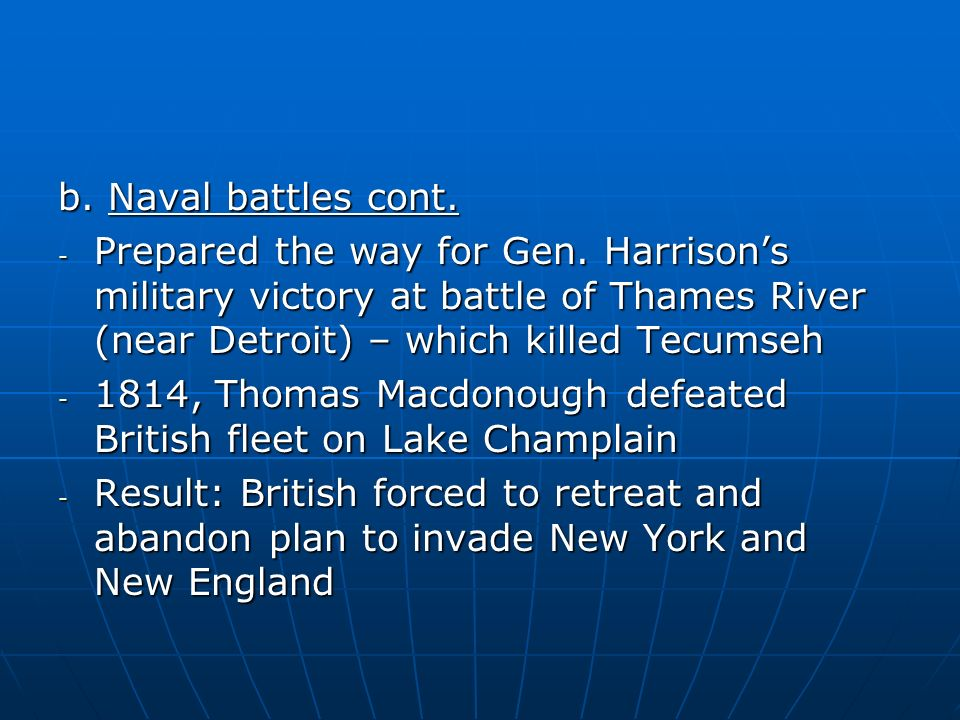 b. Naval battles cont. - Prepared the way for Gen. Harrisons military victory at battle of Thames River (near Detroit) – which killed Tecumseh - 1814,