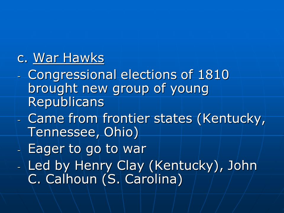 c. War Hawks - Congressional elections of 1810 brought new group of young Republicans - Came from frontier states (Kentucky, Tennessee, Ohio) - Eager