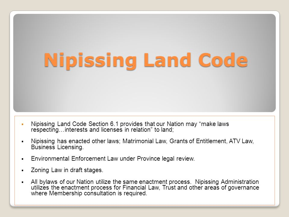 Nipissing Land Code Nipissing Land Code Section 6.1 provides that our Nation may make laws respecting…interests and licenses in relation to land; Nipi