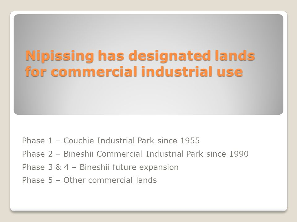 Nipissing has designated lands for commercial industrial use Phase 1 – Couchie Industrial Park since 1955 Phase 2 – Bineshii Commercial Industrial Par