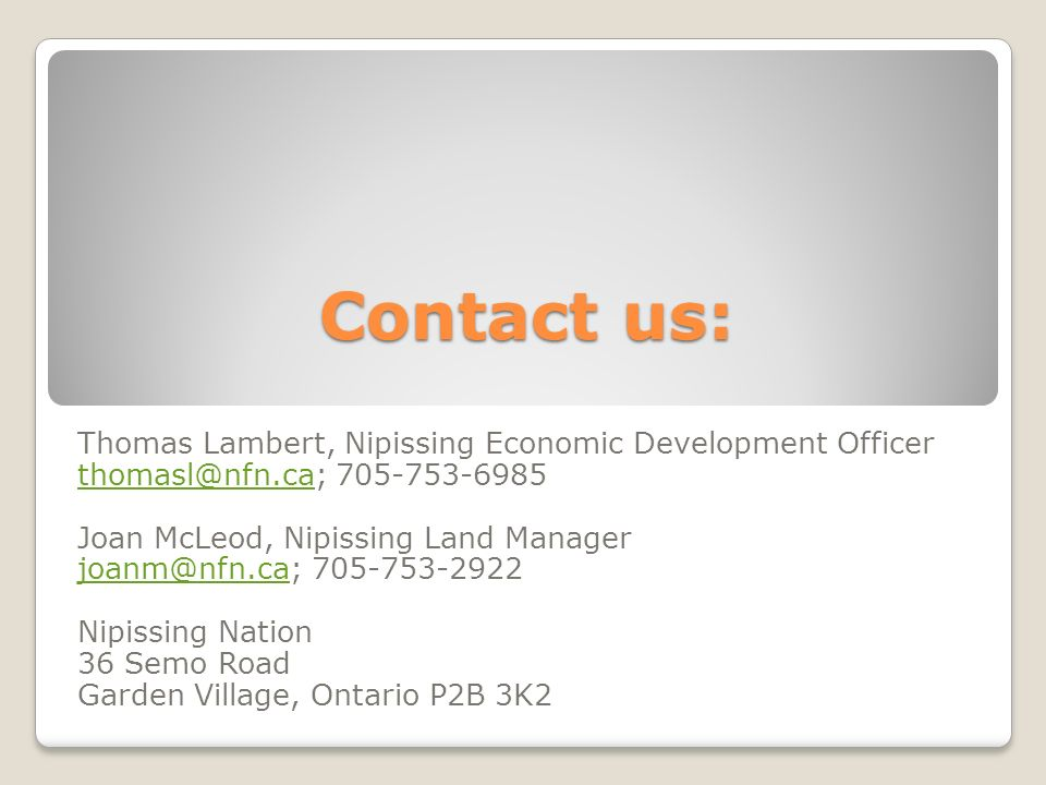 Contact us: Thomas Lambert, Nipissing Economic Development Officer thomasl@nfn.cathomasl@nfn.ca; 705-753-6985 Joan McLeod, Nipissing Land Manager joan