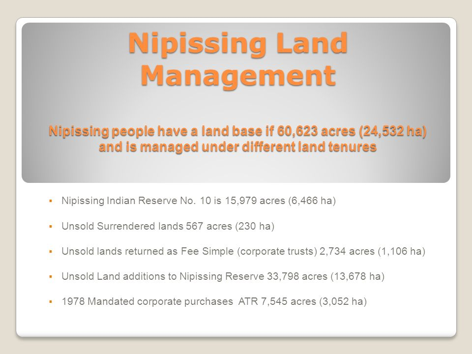 Nipissing Land Management Nipissing people have a land base if 60,623 acres (24,532 ha) and is managed under different land tenures Nipissing Indian R