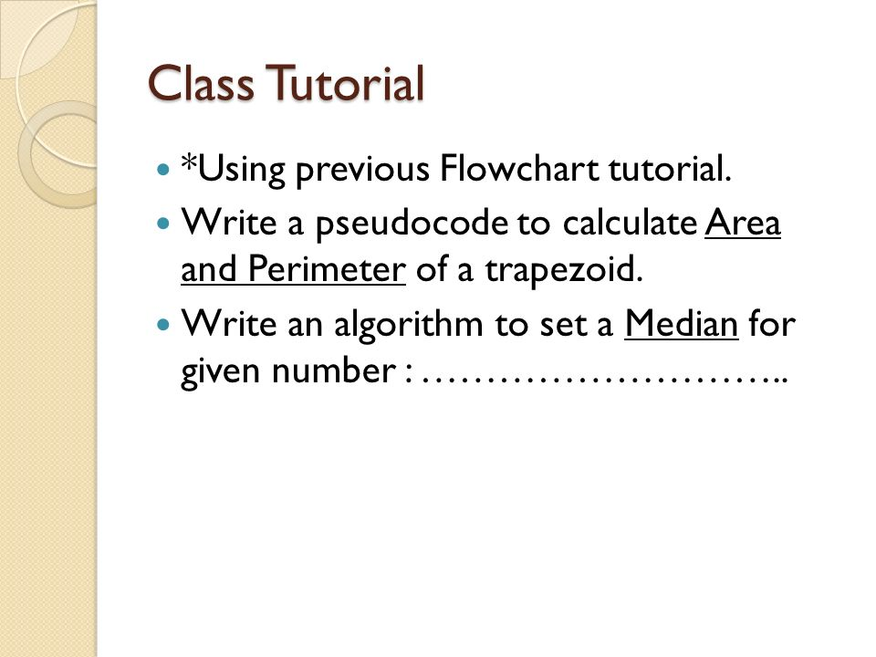 Class Tutorial *Using previous Flowchart tutorial. Write a pseudocode to calculate Area and Perimeter of a trapezoid. Write an algorithm to set a Medi