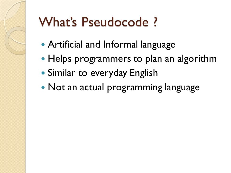 Whats Pseudocode ? Artificial and Informal language Helps programmers to plan an algorithm Similar to everyday English Not an actual programming langu
