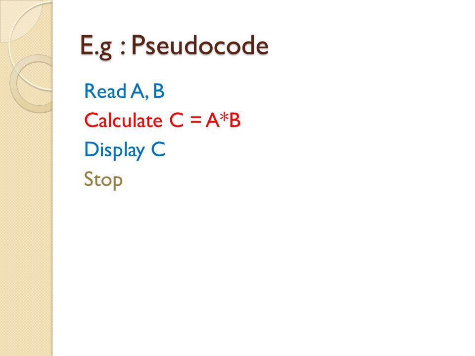 E.g : Pseudocode Read A, B Calculate C = A*B Display C Stop