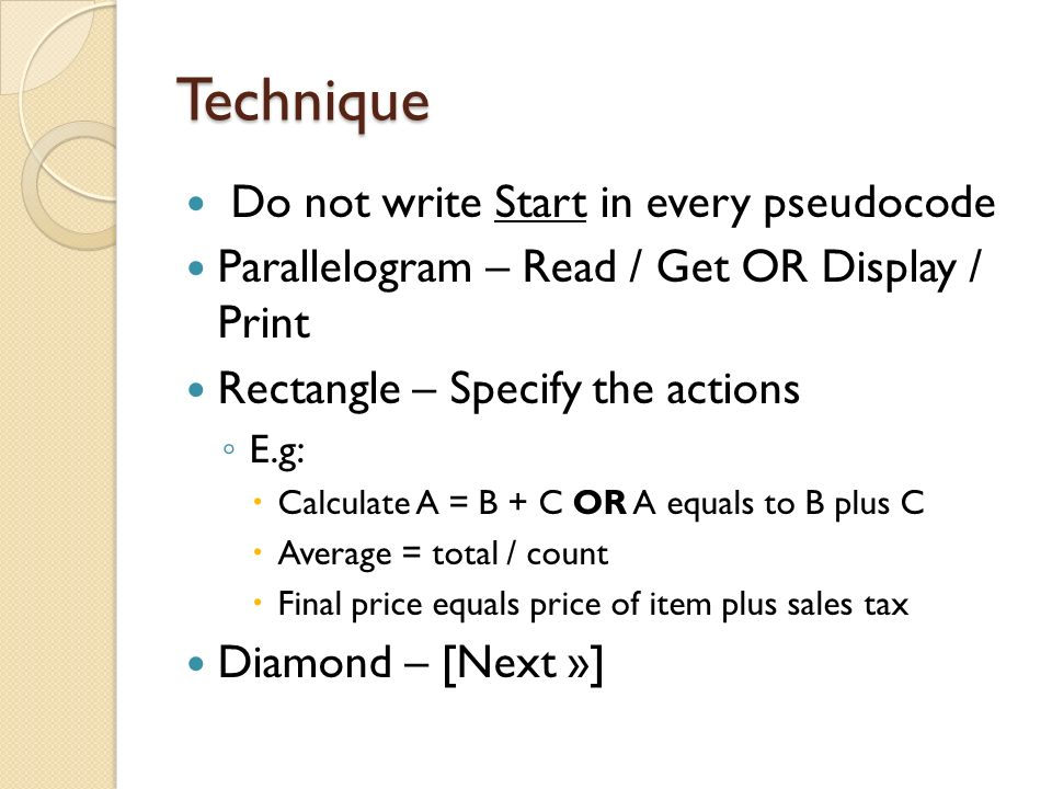 Technique Do not write Start in every pseudocode Parallelogram – Read / Get OR Display / Print Rectangle – Specify the actions E.g: Calculate A = B +