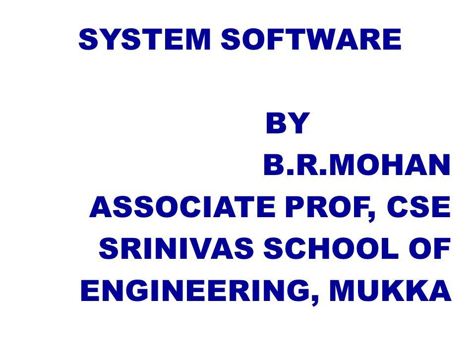 SYSTEM SOFTWARE BY B.R.MOHAN ASSOCIATE PROF, CSE SRINIVAS SCHOOL OF ENGINEERING, MUKKA