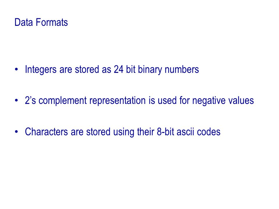 Data Formats Integers are stored as 24 bit binary numbers 2s complement representation is used for negative values Characters are stored using their 8