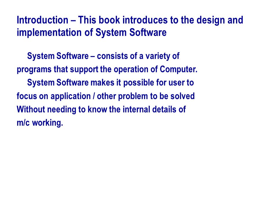 Introduction – This book introduces to the design and implementation of System Software System Software – consists of a variety of programs that suppo