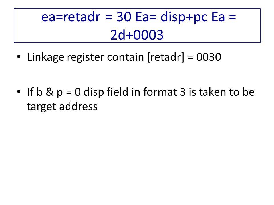 ea=retadr = 30 Ea= disp+pc Ea = 2d+0003 Linkage register contain [retadr] = 0030 If b & p = 0 disp field in format 3 is taken to be target address