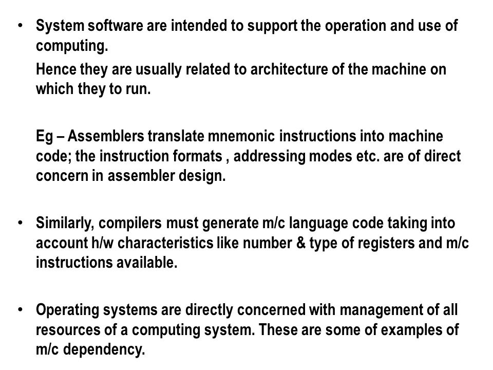 System software are intended to support the operation and use of computing. Hence they are usually related to architecture of the machine on which the