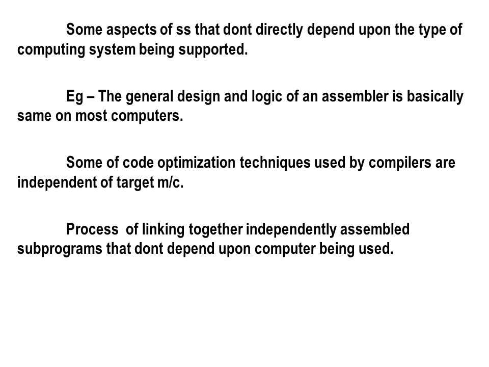 Some aspects of ss that dont directly depend upon the type of computing system being supported. Eg – The general design and logic of an assembler is b