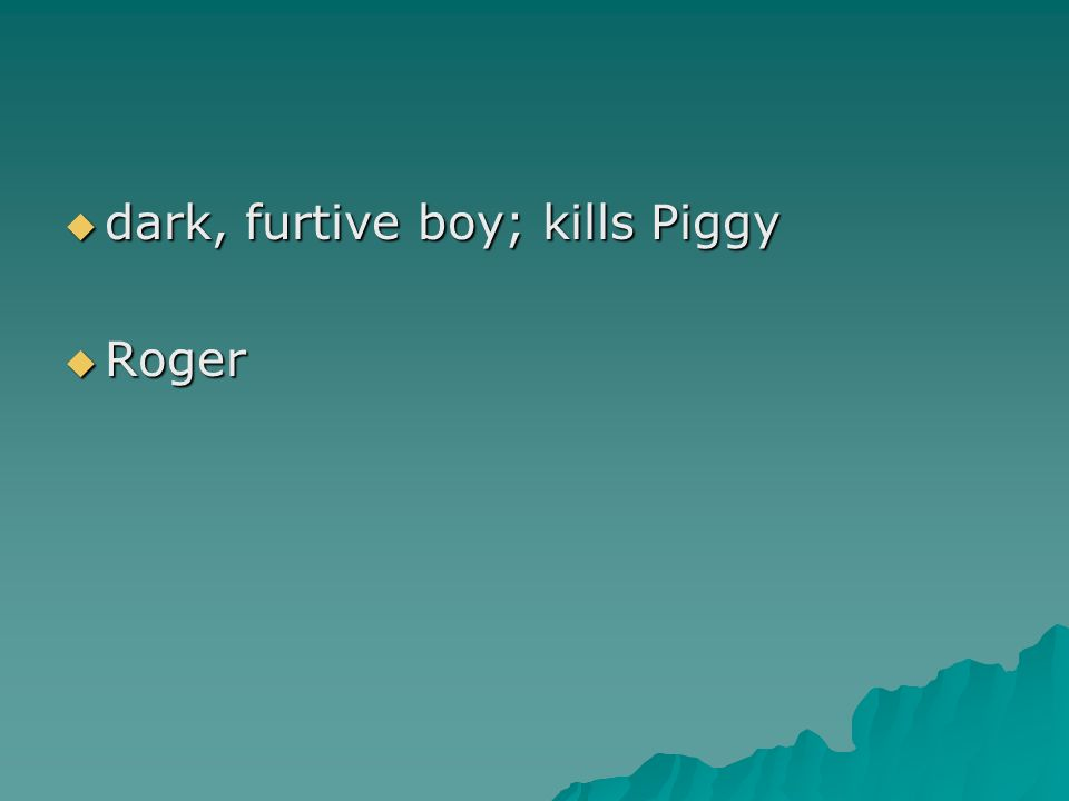 dark, furtive boy; kills Piggy dark, furtive boy; kills Piggy Roger Roger