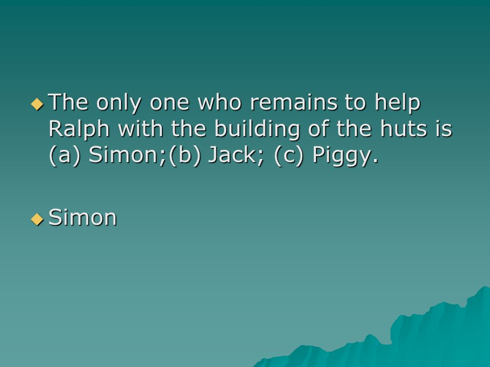 The only one who remains to help Ralph with the building of the huts is (a) Simon;(b) Jack; (c) Piggy. The only one who remains to help Ralph with the