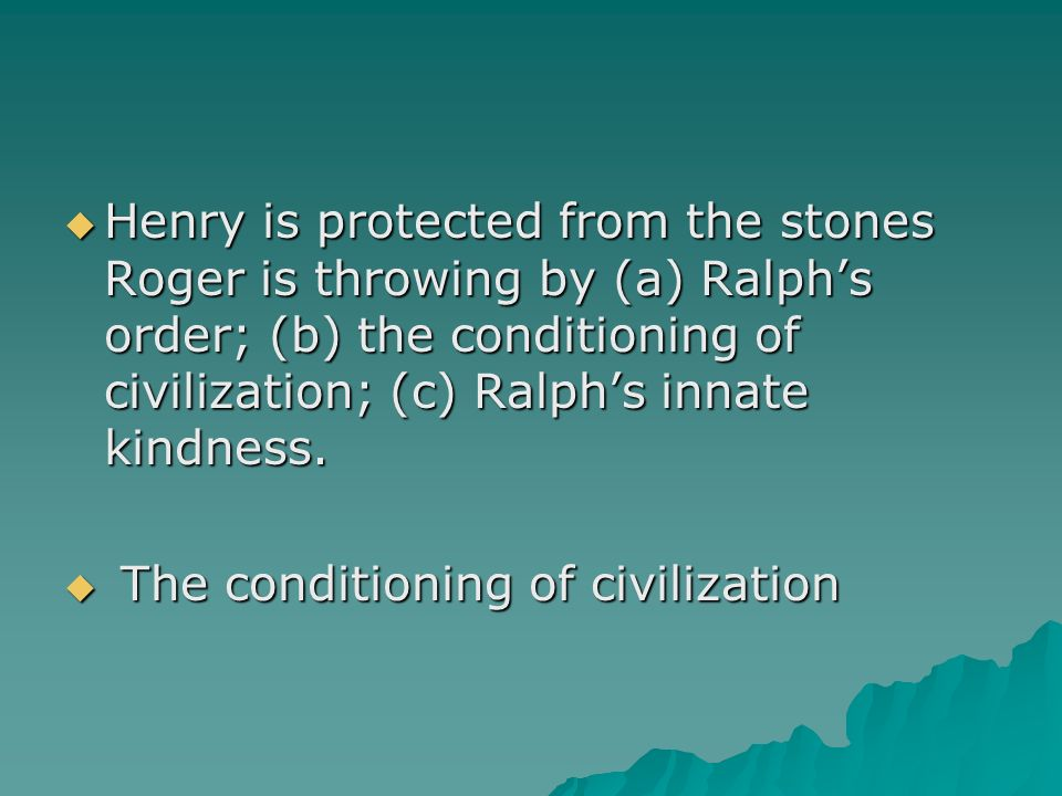Henry is protected from the stones Roger is throwing by (a) Ralphs order; (b) the conditioning of civilization; (c) Ralphs innate kindness. Henry is p