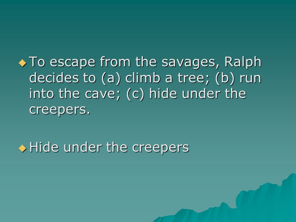 To escape from the savages, Ralph decides to (a) climb a tree; (b) run into the cave; (c) hide under the creepers. To escape from the savages, Ralph d