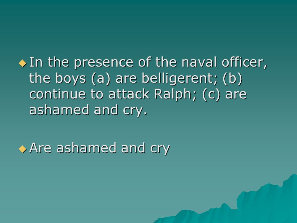 In the presence of the naval officer, the boys (a) are belligerent; (b) continue to attack Ralph; (c) are ashamed and cry. In the presence of the nava