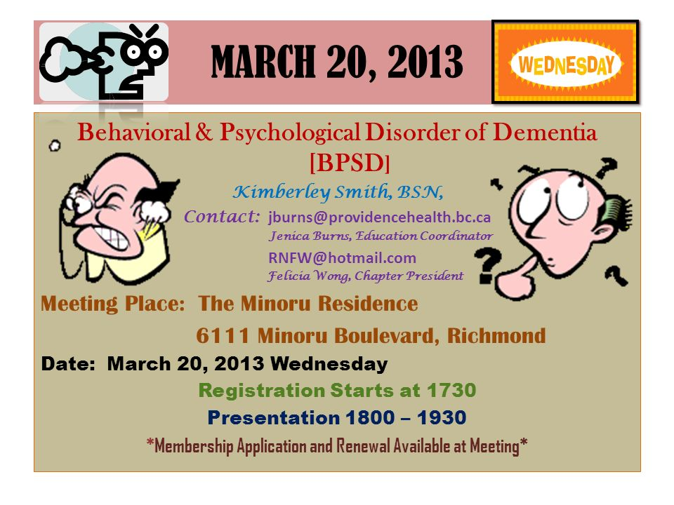 MARCH 20, 2013 Behavioral & Psychological Disorder of Dementia [BPSD ] Kimberley Smith, BSN, Contact: jburns@providencehealth.bc.ca Jenica Burns, Education Coordinator RNFW@hotmail.com Felicia Wong, Chapter President Meeting Place: The Minoru Residence 6111 Minoru Boulevard, Richmond Date: March 20, 2013 Wednesday Registration Starts at 1730 Presentation 1800 – 1930 *Membership Application and Renewal Available at Meeting*