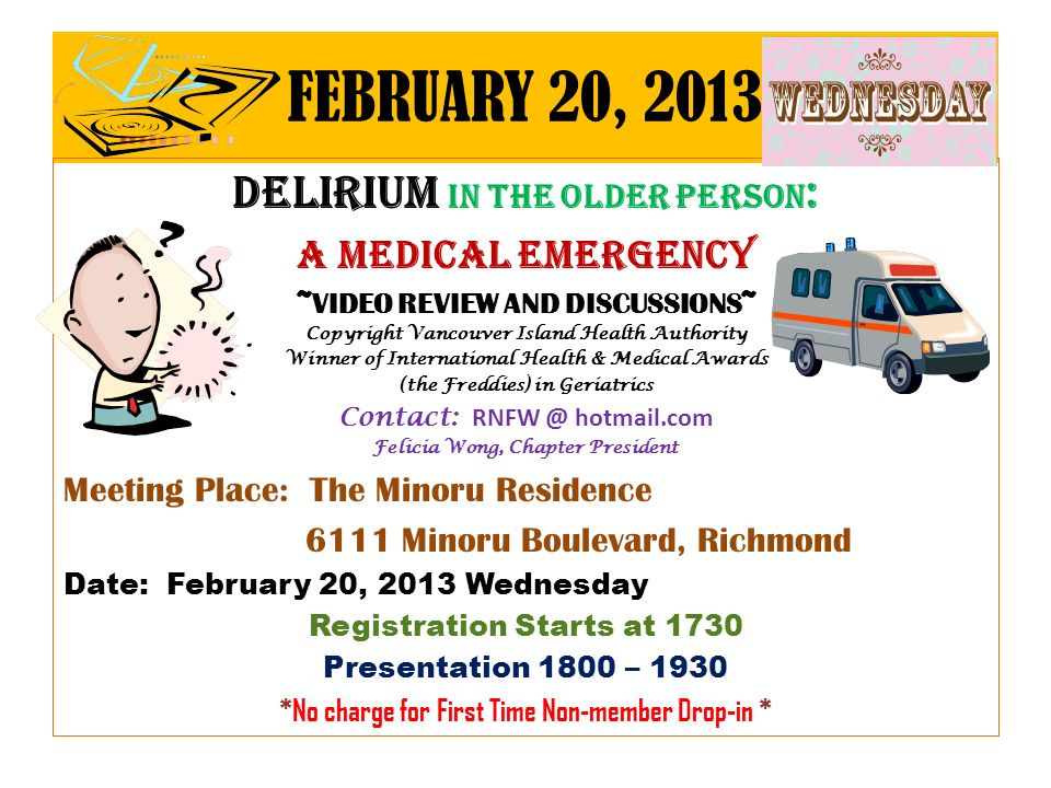 FEBRUARY 20, 2013 Delirium in the older person : A Medical emergency ~VIDEO REVIEW AND DISCUSSIONS~ Copyright Vancouver Island Health Authority Winner of International Health & Medical Awards (the Freddies) in Geriatrics Contact: RNFW @ hotmail.com Felicia Wong, Chapter President Meeting Place: The Minoru Residence 6111 Minoru Boulevard, Richmond Date: February 20, 2013 Wednesday Registration Starts at 1730 Presentation 1800 – 1930 *No charge for First Time Non-member Drop-in *