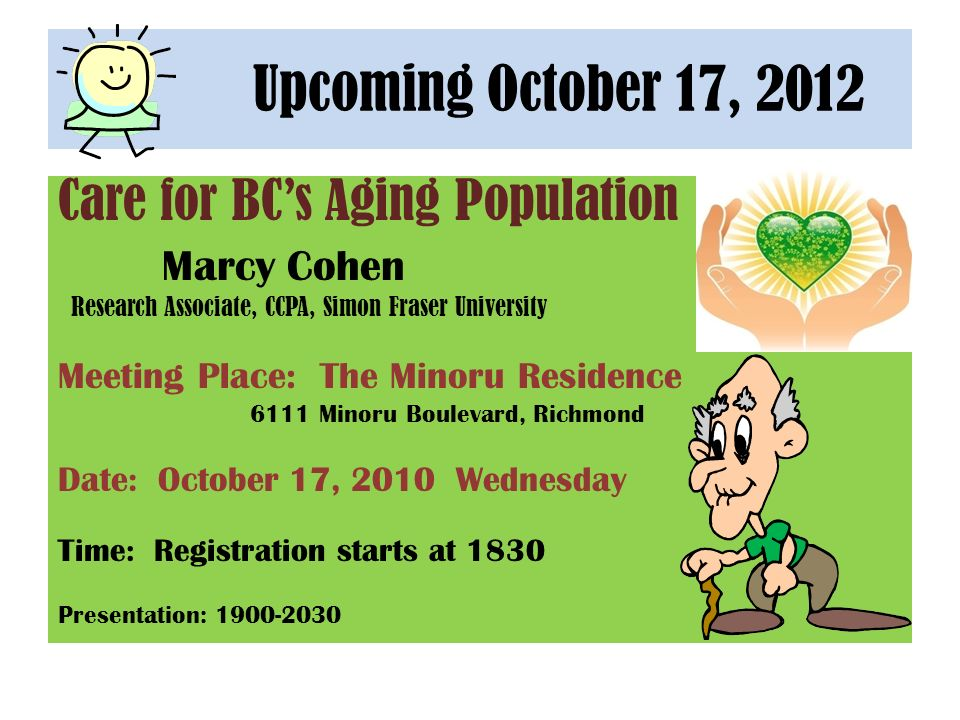 Upcoming October 17, 2012 Care for BCs Aging Population Marcy Cohen Research Associate, CCPA, Simon Fraser University Meeting Place: The Minoru Residence 6111 Minoru Boulevard, Richmond Date: October 17, 2010 Wednesday Time: Registration starts at 1830 Presentation: 1900-2030