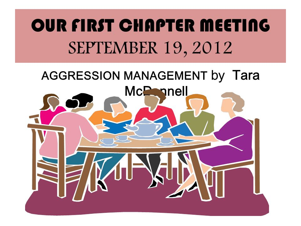 OUR FIRST CHAPTER MEETING SEPTEMBER 19, 2012 AGGRESSION MANAGEMENT by Tara McDonnell