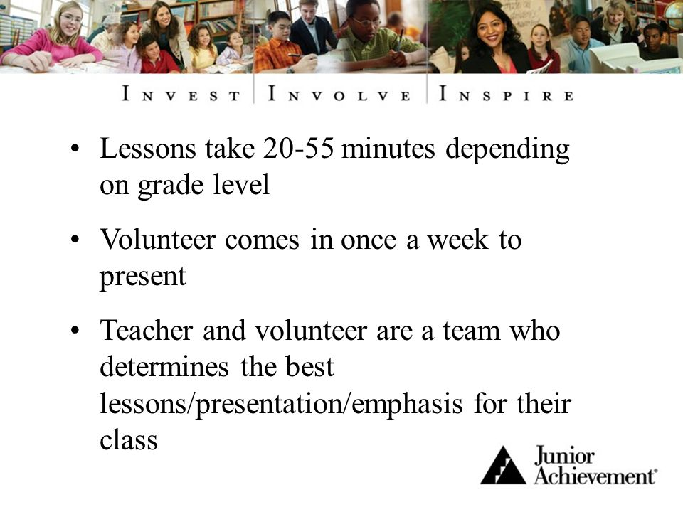 Lessons take 20-55 minutes depending on grade level Volunteer comes in once a week to present Teacher and volunteer are a team who determines the best lessons/presentation/emphasis for their class