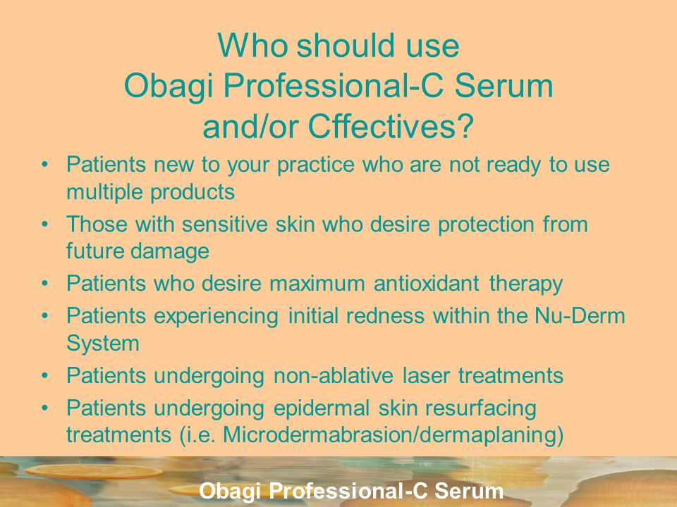 Obagi Professional-C Serum Who should use Obagi Professional-C Serum and/or Cffectives? Patients new to your practice who are not ready to use multipl