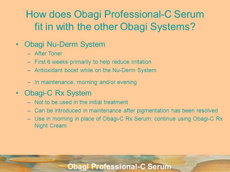 Obagi Professional-C Serum How does Obagi Professional-C Serum fit in with the other Obagi Systems? Obagi Nu-Derm System –After Toner –First 6 weeks p