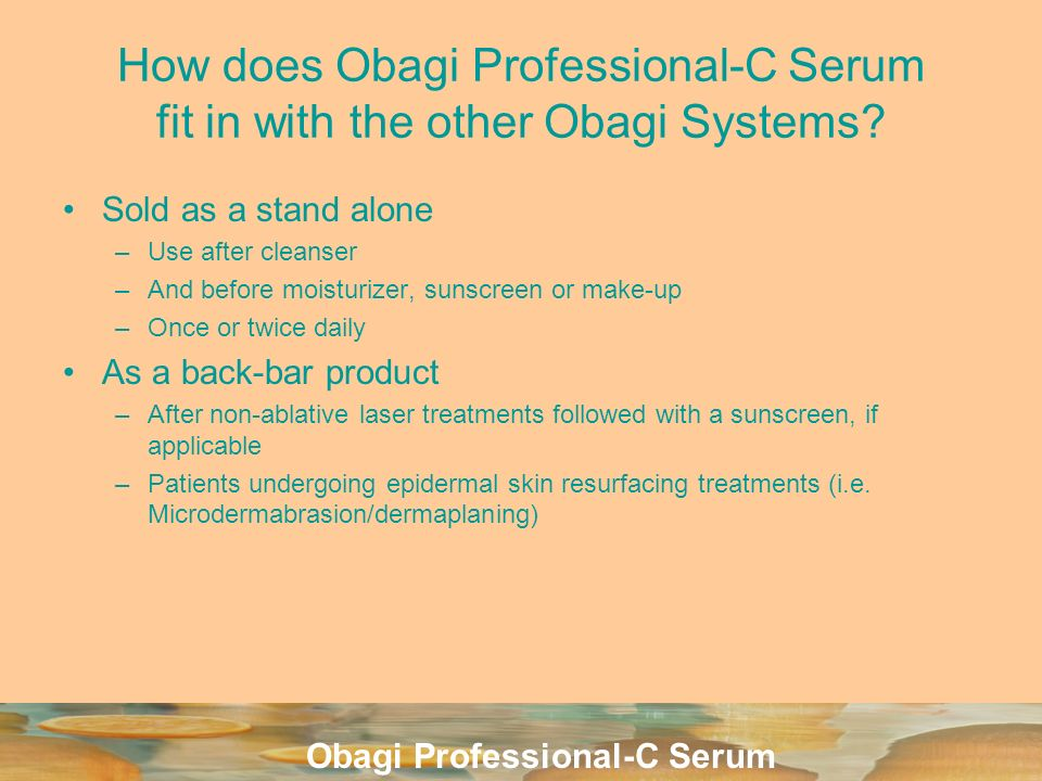 Obagi Professional-C Serum How does Obagi Professional-C Serum fit in with the other Obagi Systems? Sold as a stand alone –Use after cleanser –And bef