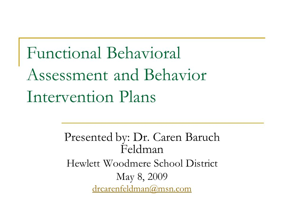 Functional Behavioral Assessment and Behavior Intervention Plans Presented by: Dr. Caren Baruch Feldman Hewlett Woodmere School District May 8, 2009 d