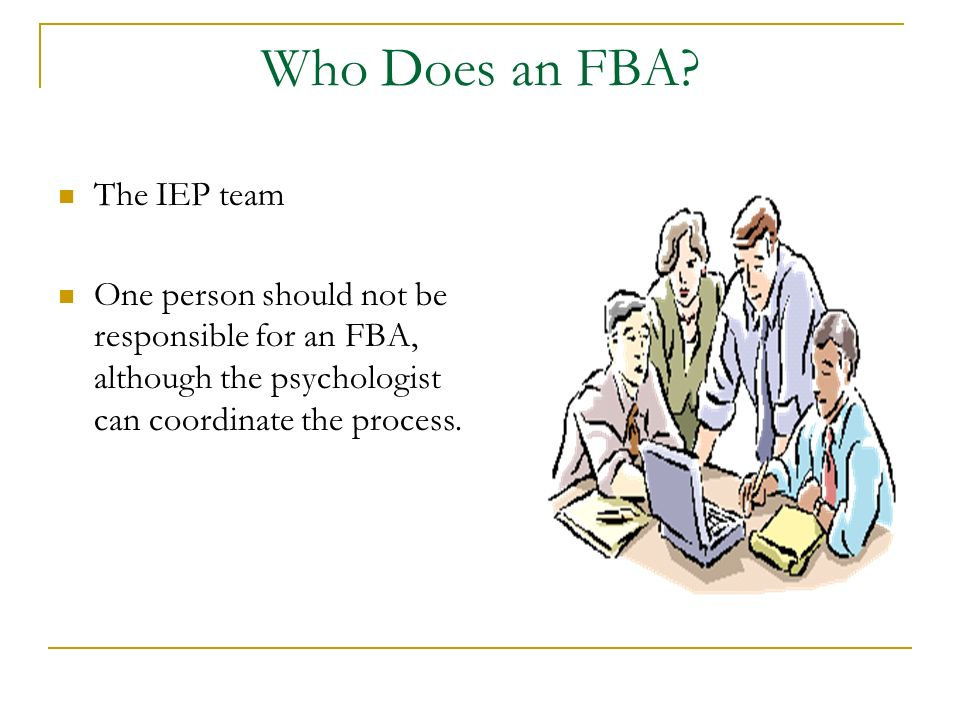 Who Does an FBA? The IEP team One person should not be responsible for an FBA, although the psychologist can coordinate the process.