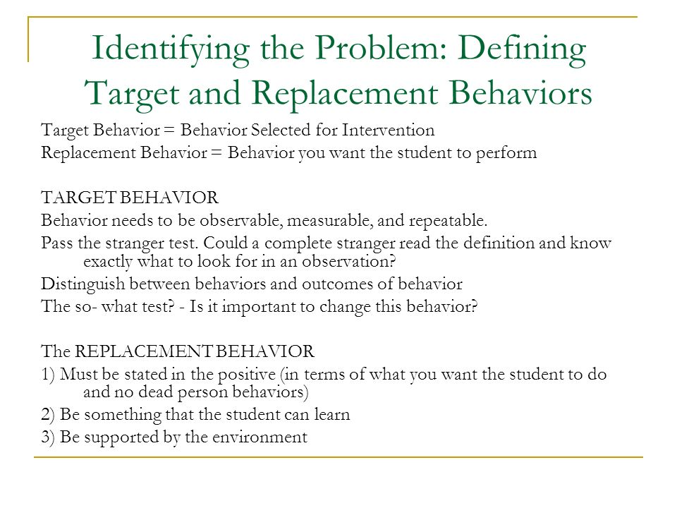 Identifying the Problem: Defining Target and Replacement Behaviors Target Behavior = Behavior Selected for Intervention Replacement Behavior = Behavio