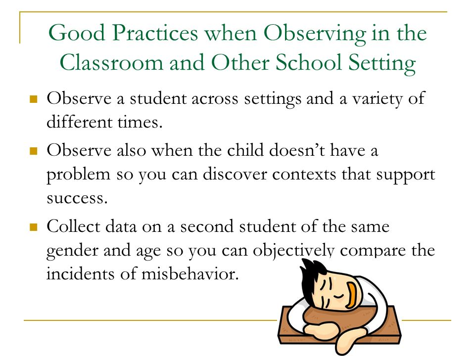 Good Practices when Observing in the Classroom and Other School Setting Observe a student across settings and a variety of different times. Observe al