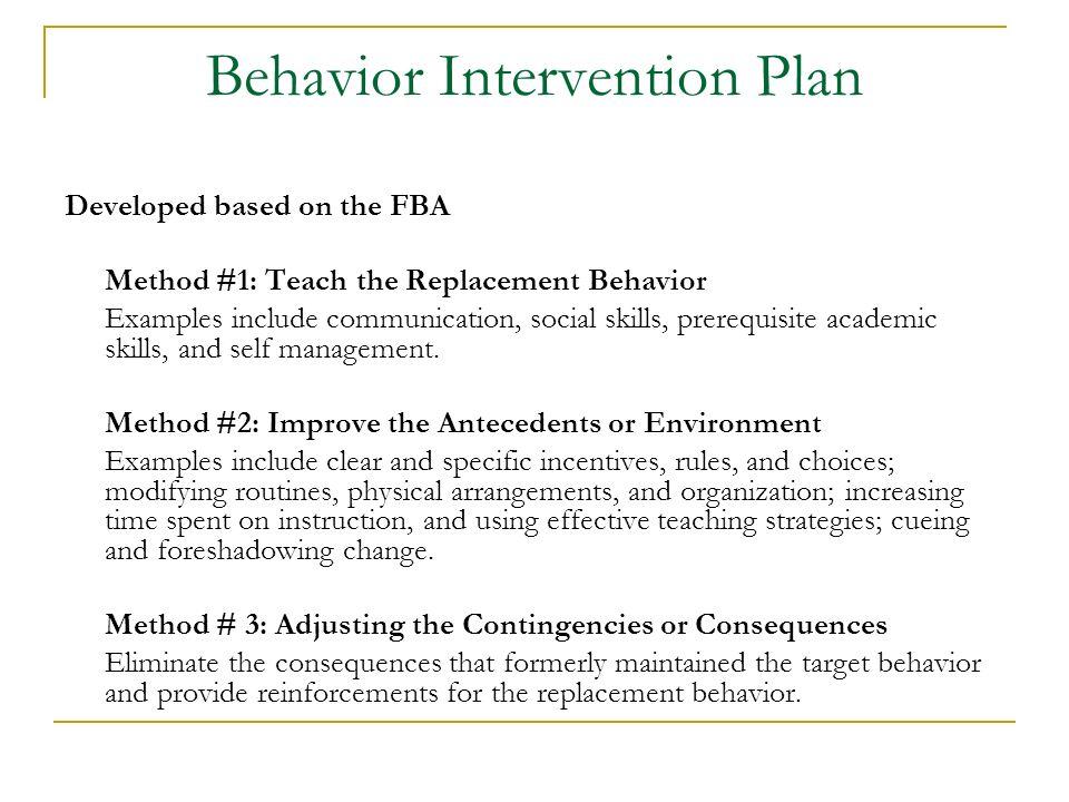 Behavior Intervention Plan Developed based on the FBA Method #1: Teach the Replacement Behavior Examples include communication, social skills, prerequ