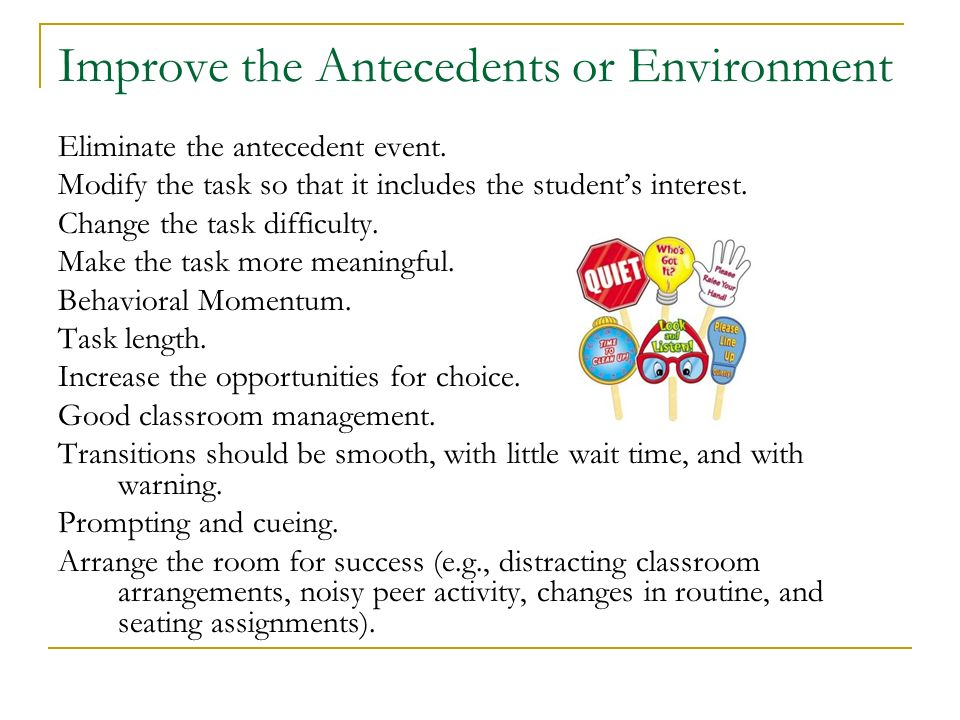Improve the Antecedents or Environment Eliminate the antecedent event. Modify the task so that it includes the students interest. Change the task diff