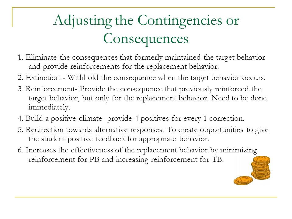 Adjusting the Contingencies or Consequences 1. Eliminate the consequences that formerly maintained the target behavior and provide reinforcements for