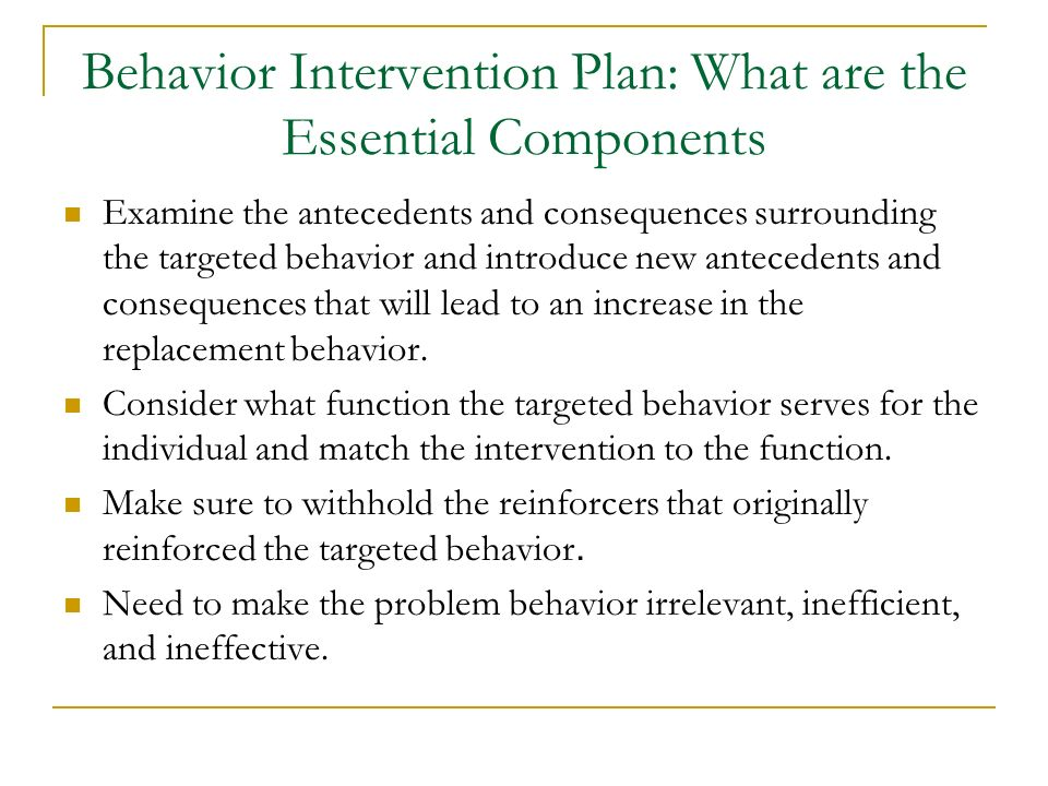 Behavior Intervention Plan: What are the Essential Components Examine the antecedents and consequences surrounding the targeted behavior and introduce