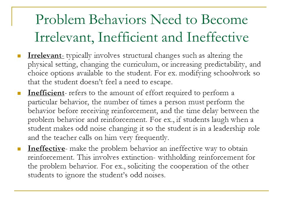 Problem Behaviors Need to Become Irrelevant, Inefficient and Ineffective Irrelevant- typically involves structural changes such as altering the physic