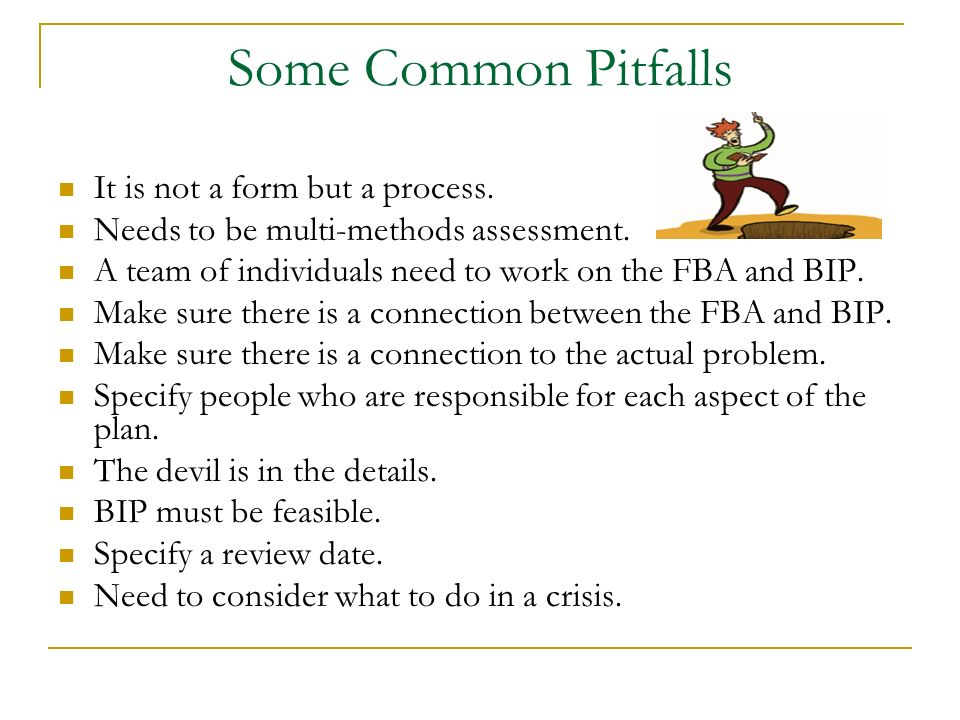 Some Common Pitfalls It is not a form but a process. Needs to be multi-methods assessment. A team of individuals need to work on the FBA and BIP. Make