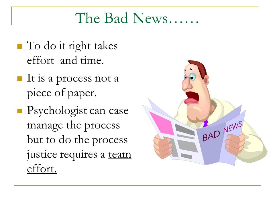 The Bad News…… To do it right takes effort and time. It is a process not a piece of paper. Psychologist can case manage the process but to do the proc