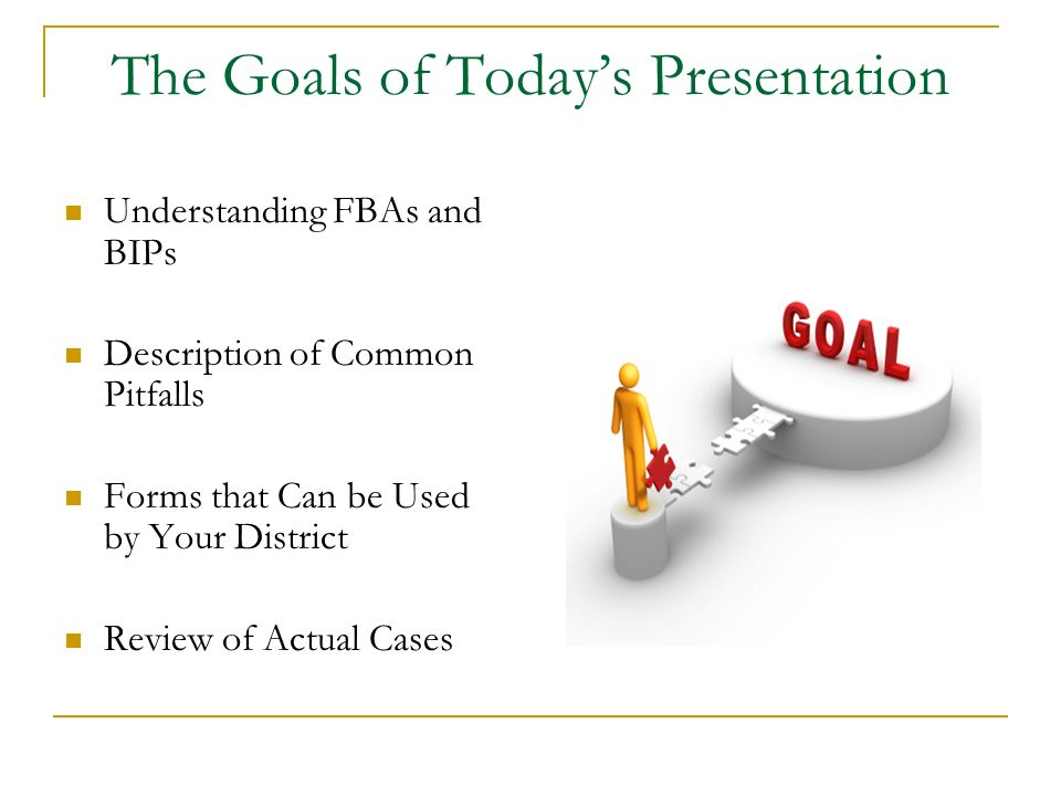 The Goals of Todays Presentation Understanding FBAs and BIPs Description of Common Pitfalls Forms that Can be Used by Your District Review of Actual C