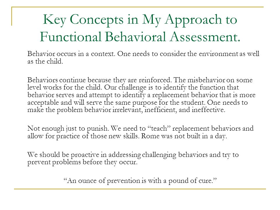 Key Concepts in My Approach to Functional Behavioral Assessment. Behavior occurs in a context. One needs to consider the environment as well as the ch
