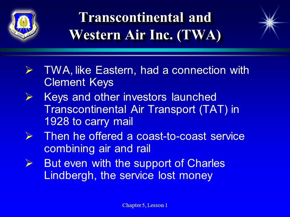 Chapter 5, Lesson 1 Transcontinental and Western Air Inc. (TWA) TWA, like Eastern, had a connection with Clement Keys Keys and other investors launche