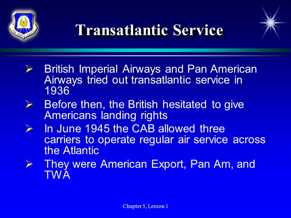 Chapter 5, Lesson 1 Transatlantic Service British Imperial Airways and Pan American Airways tried out transatlantic service in 1936 Before then, the B