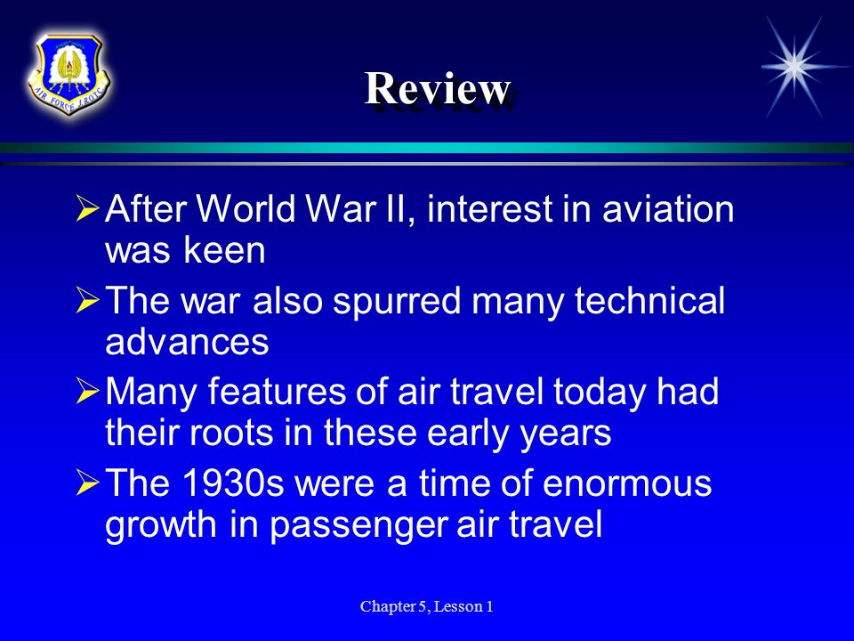 Chapter 5, Lesson 1 ReviewReview After World War II, interest in aviation was keen The war also spurred many technical advances Many features of air t