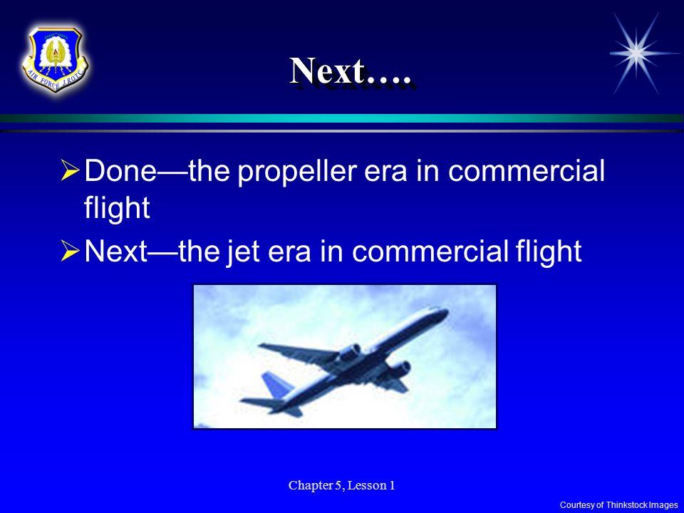 Chapter 5, Lesson 1 Next….Next…. Donethe propeller era in commercial flight Nextthe jet era in commercial flight Courtesy of Thinkstock Images